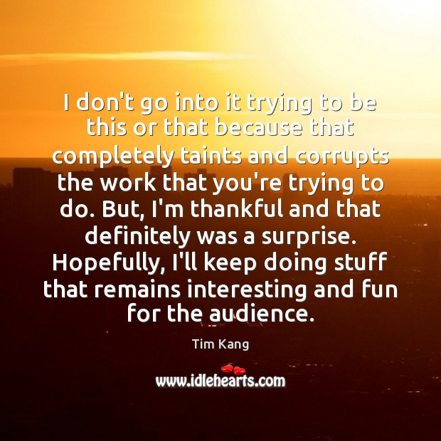 I don't go into it trying to be this or that because Thankful Quotes Image