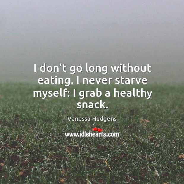 I don't go long without eating. I never starve myself: I grab a healthy snack. Image
