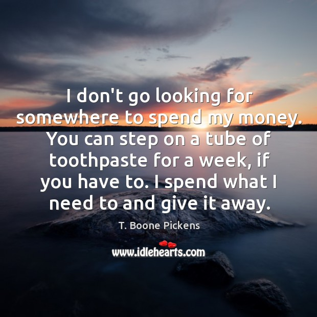 I don't go looking for somewhere to spend my money. You can T. Boone Pickens Picture Quote