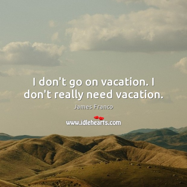I don't go on vacation. I don't really need vacation. James Franco Picture Quote