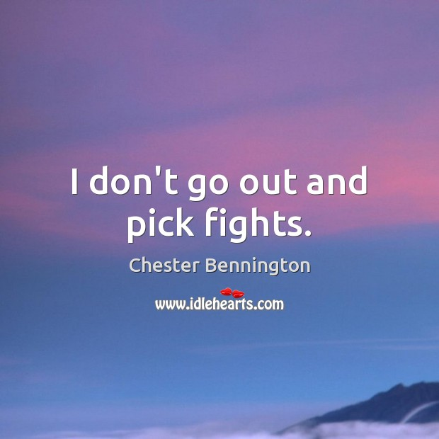 I don't go out and pick fights. Chester Bennington Picture Quote