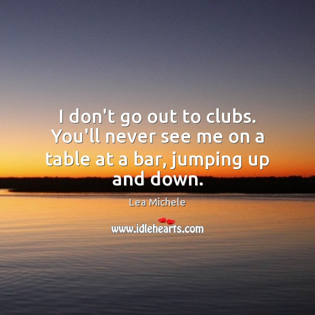 I don't go out to clubs. You'll never see me on a table at a bar, jumping up and down. Lea Michele Picture Quote