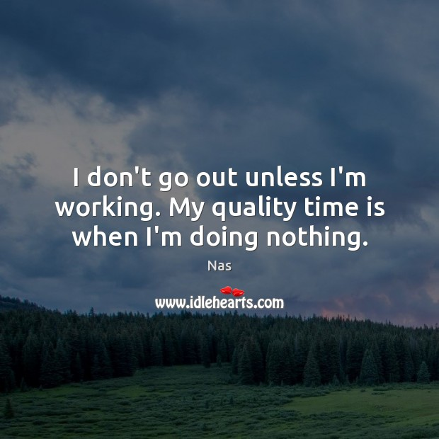 I don't go out unless I'm working. My quality time is when I'm doing nothing. Nas Picture Quote