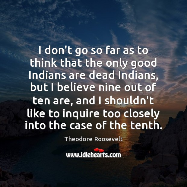 I don't go so far as to think that the only good Theodore Roosevelt Picture Quote