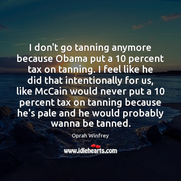 I don't go tanning anymore because Obama put a 10 percent tax on Image