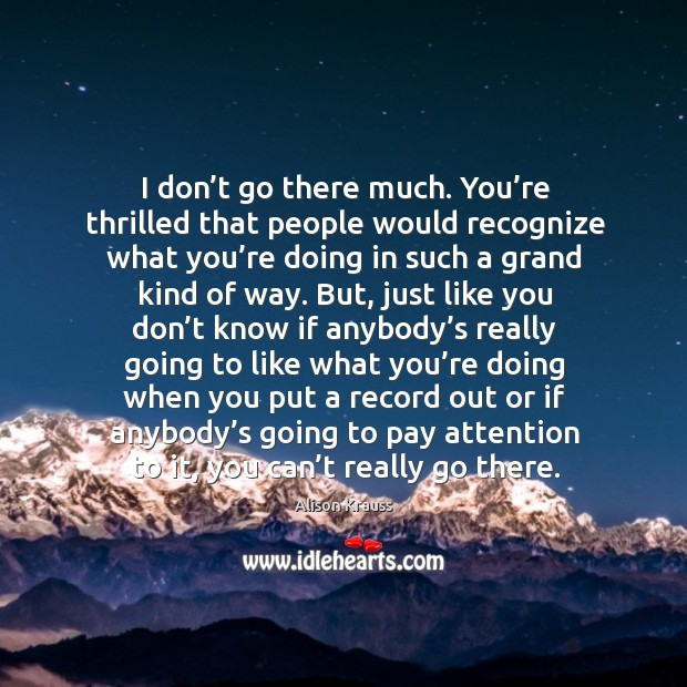 I don't go there much. You're thrilled that people would recognize what you're doing Alison Krauss Picture Quote