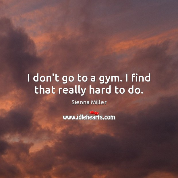 I don't go to a gym. I find that really hard to do. Sienna Miller Picture Quote