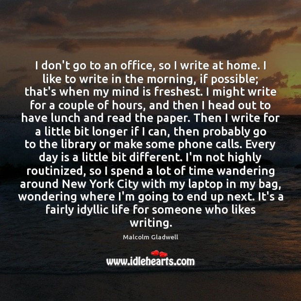 I don't go to an office, so I write at home. I Malcolm Gladwell Picture Quote