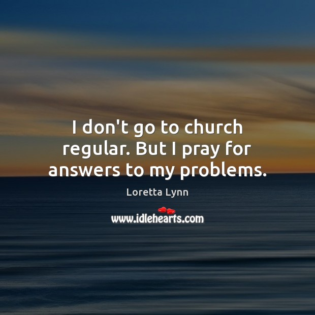 I don't go to church regular. But I pray for answers to my problems. Loretta Lynn Picture Quote