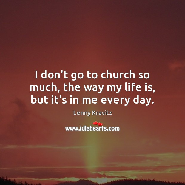 I don't go to church so much, the way my life is, but it's in me every day. Lenny Kravitz Picture Quote