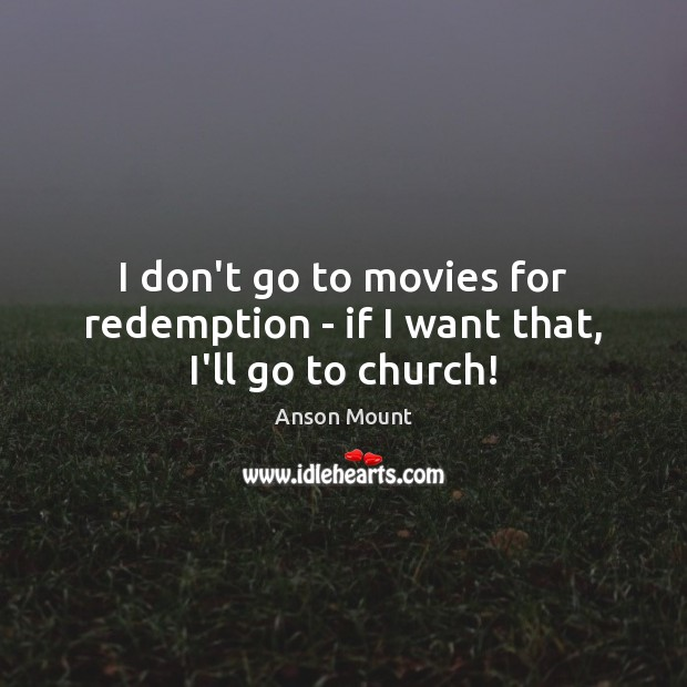 Image, I don't go to movies for redemption – if I want that, I'll go to church!