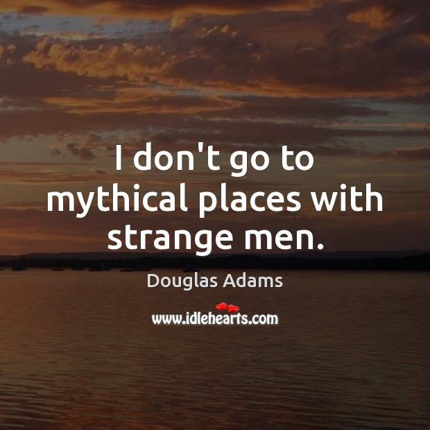I don't go to mythical places with strange men. Douglas Adams Picture Quote