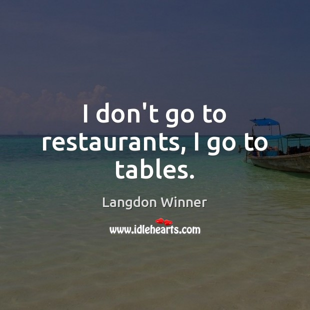I don't go to restaurants, I go to tables. Image