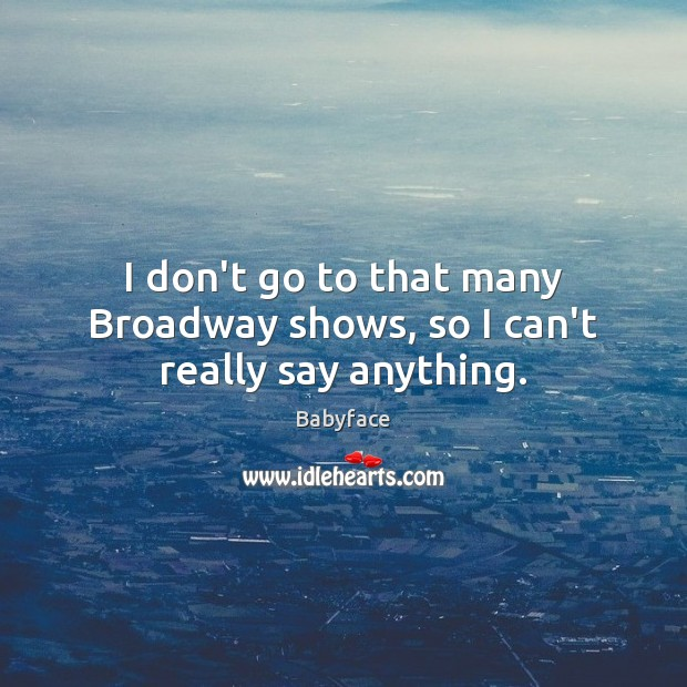 Image, I don't go to that many Broadway shows, so I can't really say anything.