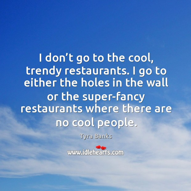 Image, I don't go to the cool, trendy restaurants.