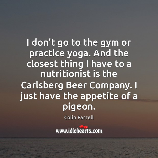 I don't go to the gym or practice yoga. And the closest Practice Quotes Image