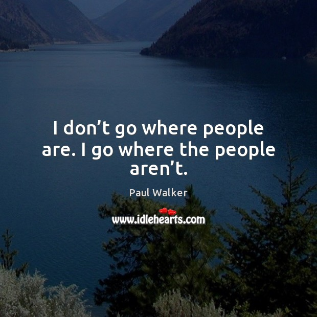 I don't go where people are. I go where the people aren't. Paul Walker Picture Quote