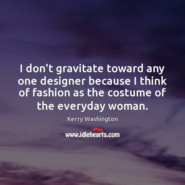 I don't gravitate toward any one designer because I think of fashion Image