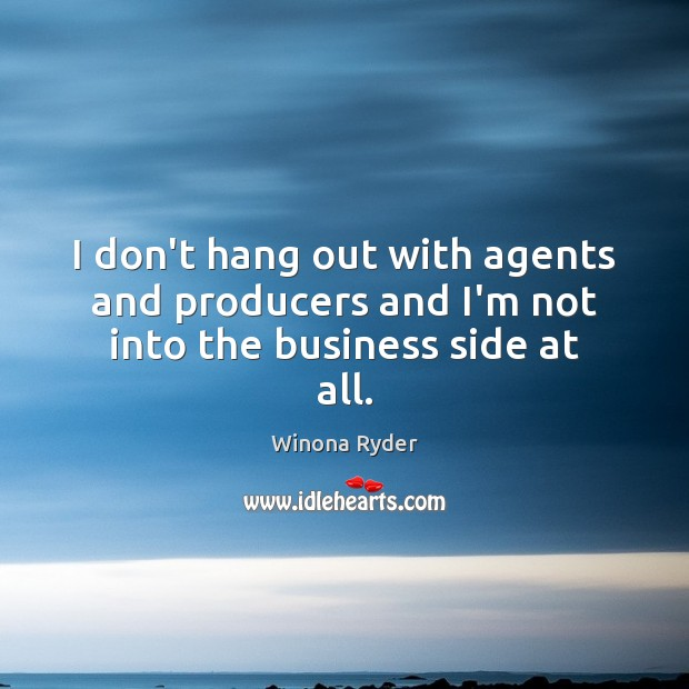 Image, I don't hang out with agents and producers and I'm not into the business side at all.