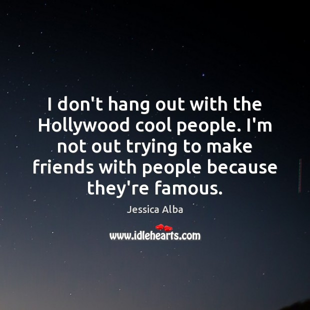 I don't hang out with the Hollywood cool people. I'm not out Jessica Alba Picture Quote