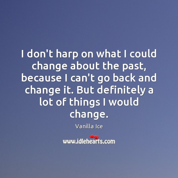 Image, I don't harp on what I could change about the past, because