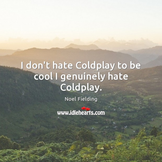 I don't hate Coldplay to be cool I genuinely hate Coldplay. Image
