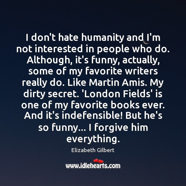 I don't hate humanity and I'm not interested in people who do. Elizabeth Gilbert Picture Quote
