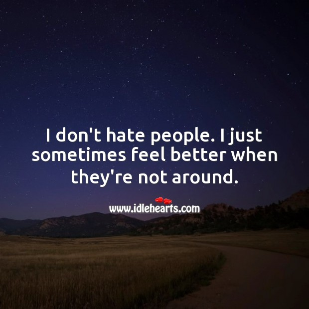 I don't hate people. I just sometimes feel better when they're not around. Hate Quotes Image