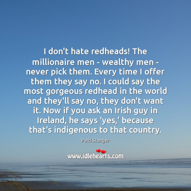 I don't hate redheads! The millionaire men – wealthy men – never Patti Stanger Picture Quote