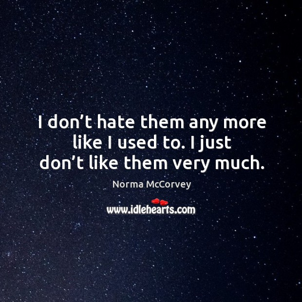 I don't hate them any more like I used to. I just don't like them very much. Norma McCorvey Picture Quote