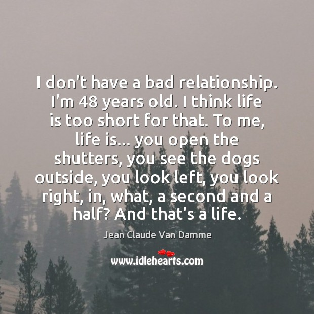 I don't have a bad relationship. I'm 48 years old. I think life Life is Too Short Quotes Image