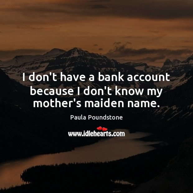 Image, I don't have a bank account because I don't know my mother's maiden name.
