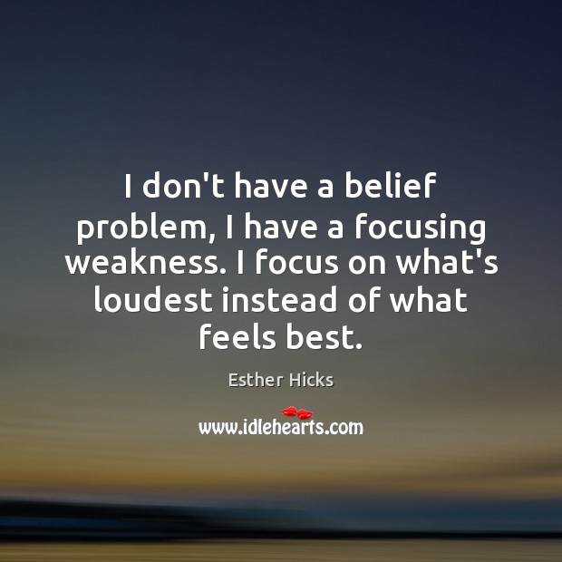 I don't have a belief problem, I have a focusing weakness. I Esther Hicks Picture Quote