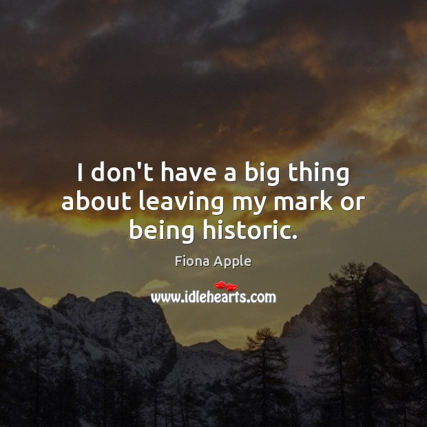 I don't have a big thing about leaving my mark or being historic. Fiona Apple Picture Quote