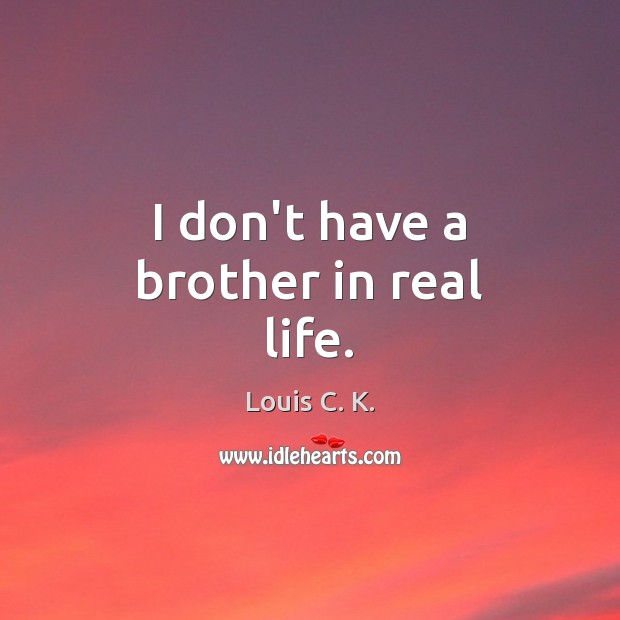 I don't have a brother in real life. Louis C. K. Picture Quote