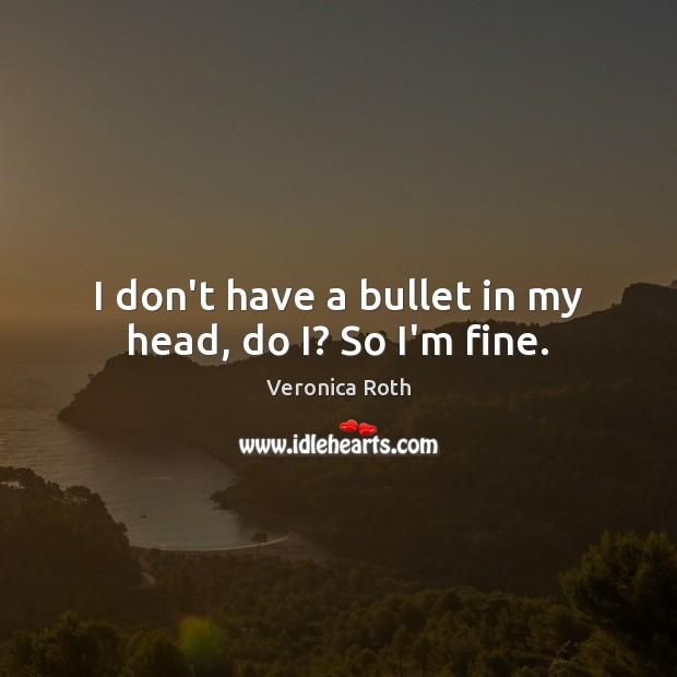 I don't have a bullet in my head, do I? So I'm fine. Image