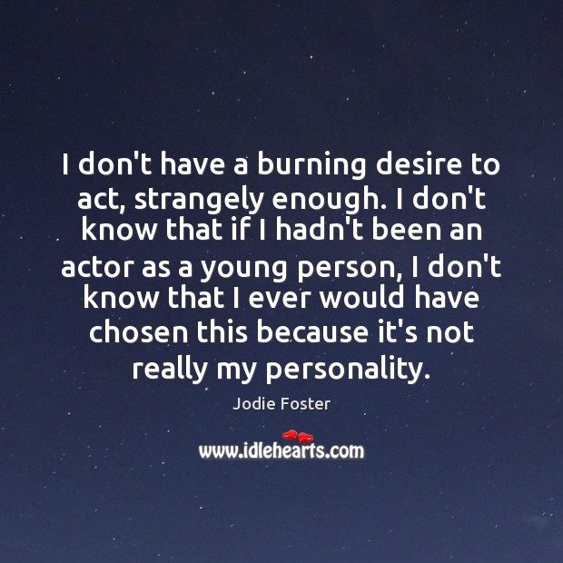 I don't have a burning desire to act, strangely enough. I don't Jodie Foster Picture Quote
