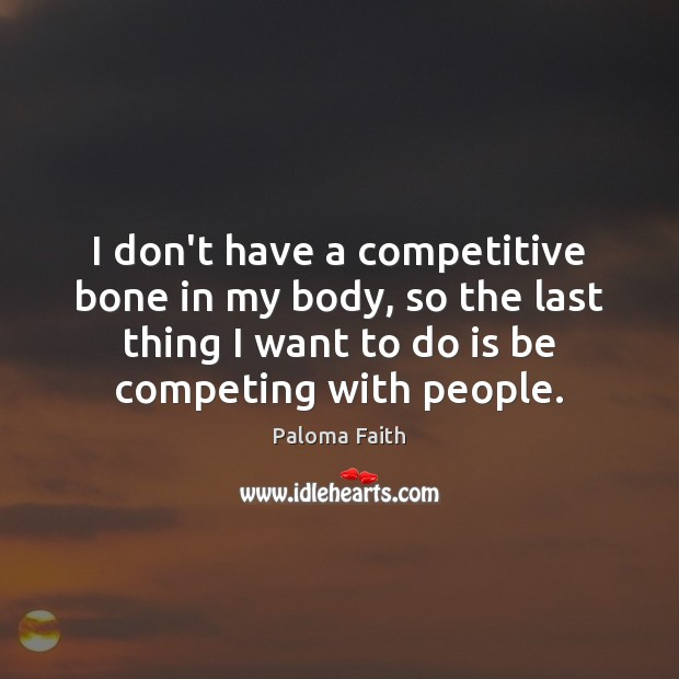 I don't have a competitive bone in my body, so the last Paloma Faith Picture Quote