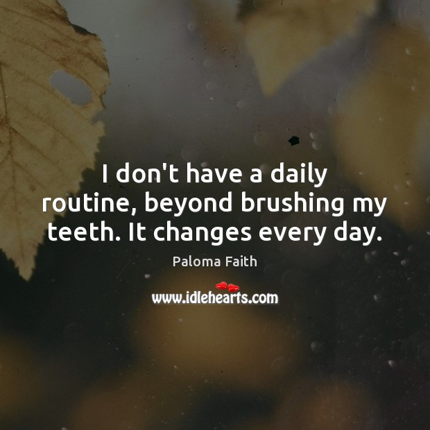 I don't have a daily routine, beyond brushing my teeth. It changes every day. Paloma Faith Picture Quote