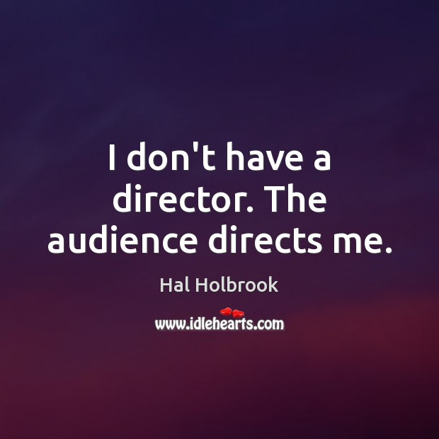 I don't have a director. The audience directs me. Hal Holbrook Picture Quote