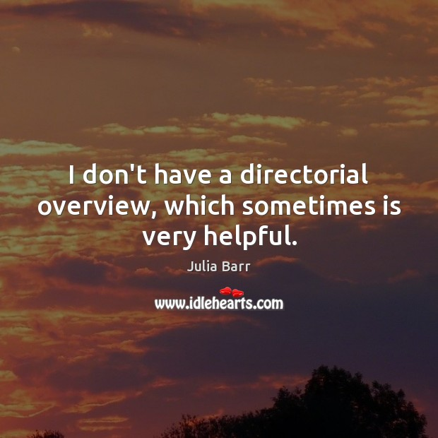 I don't have a directorial overview, which sometimes is very helpful. Image