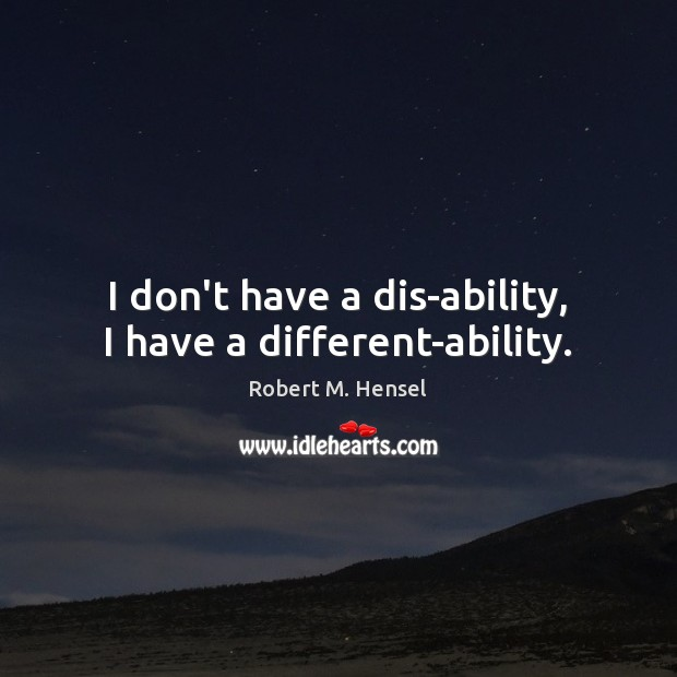 I don't have a dis-ability, I have a different-ability. Image