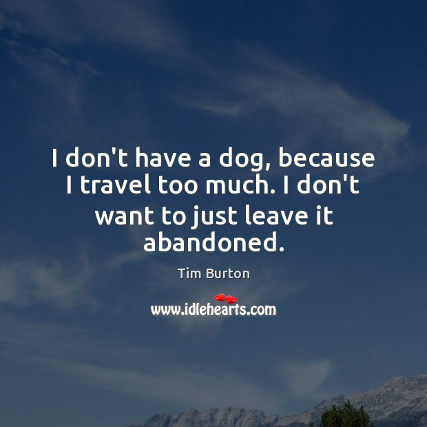 I don't have a dog, because I travel too much. I don't want to just leave it abandoned. Image