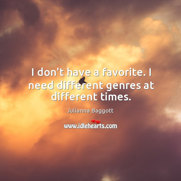 I don't have a favorite. I need different genres at different times. Julianna Baggott Picture Quote