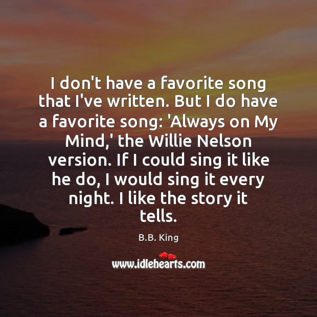 I don't have a favorite song that I've written. But I do B.B. King Picture Quote