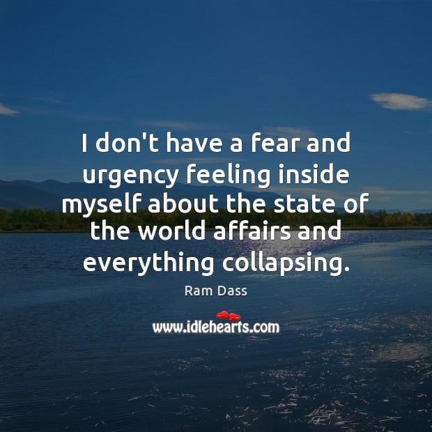 I don't have a fear and urgency feeling inside myself about the Ram Dass Picture Quote