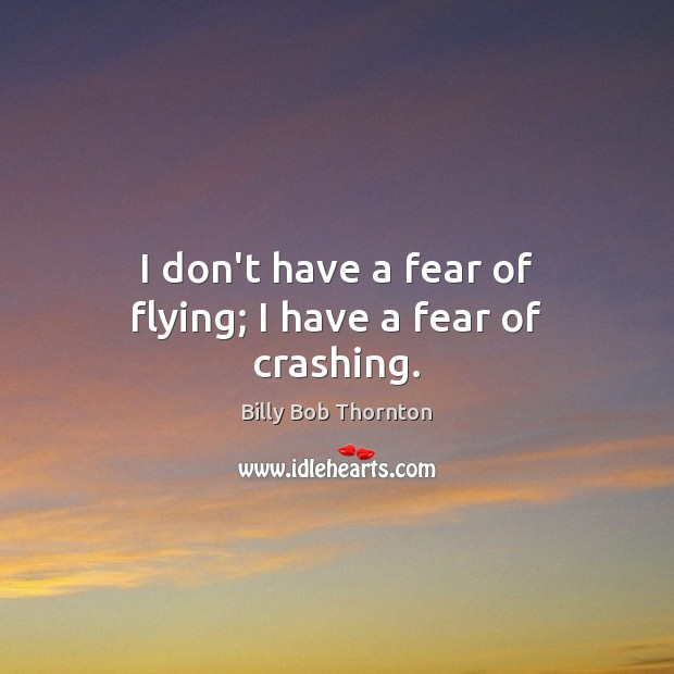 I don't have a fear of flying; I have a fear of crashing. Billy Bob Thornton Picture Quote