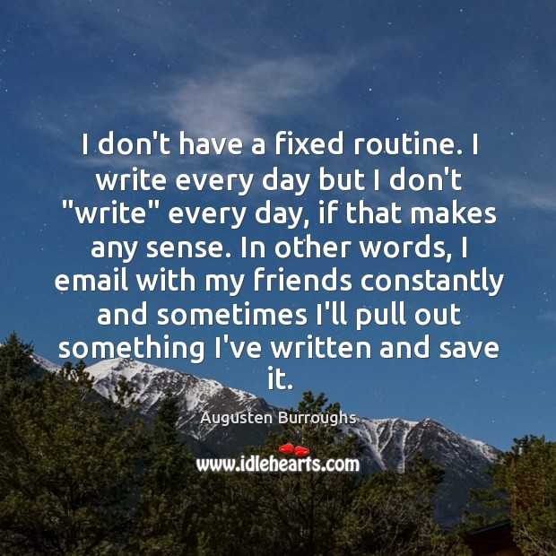 I don't have a fixed routine. I write every day but I Augusten Burroughs Picture Quote