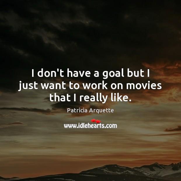 I don't have a goal but I just want to work on movies that I really like. Image