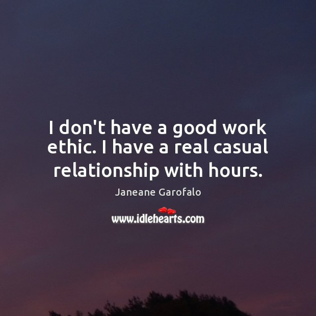 I don't have a good work ethic. I have a real casual relationship with hours. Image